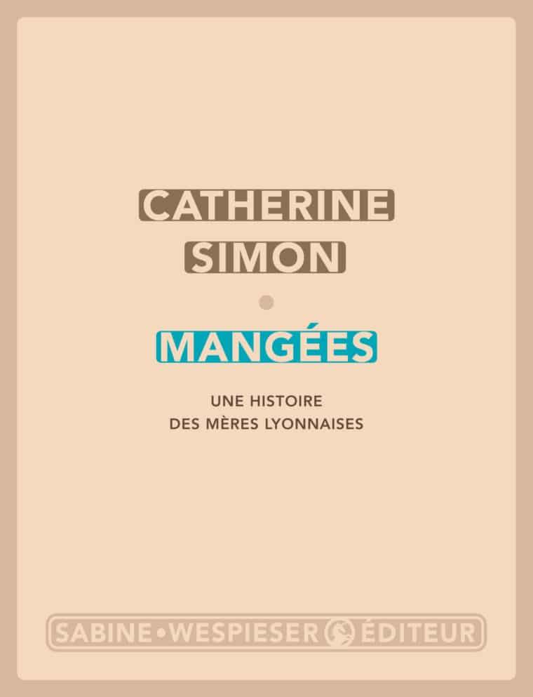 Mangées (Une histoire des mères lyonnaises) - Catherine Simon - 2018